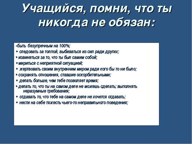 Учащийся, помни, что ты никогда не обязан: •быть безупречным на 100%; • следо...