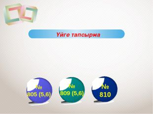 № 805 (5,6) № 809 (5,6) № 810 Үйге тапсырма