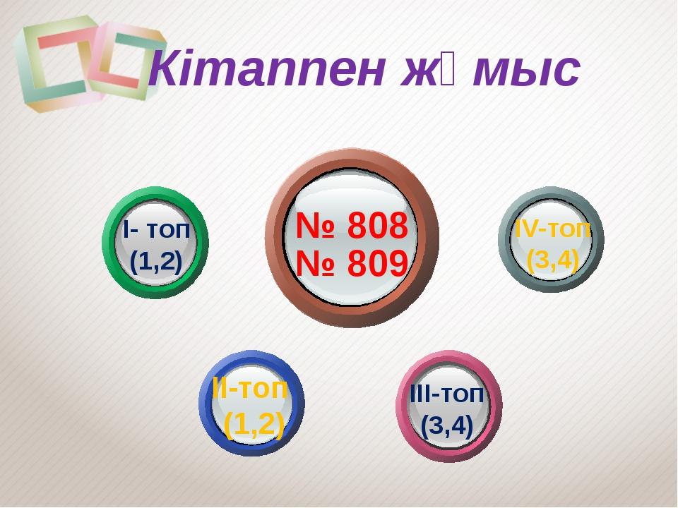 № 808 № 809 І- топ (1,2) ІІ-топ (1,2) ІІІ-топ (3,4) IV-топ (3,4) Кітаппен жұ...