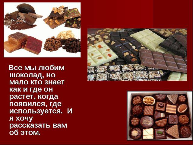 Все мы любим шоколад, но мало кто знает как и где он растет, когда появился,...