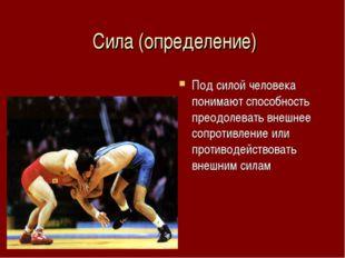 Сила (определение) Под силой человека понимают способность преодолевать внеш