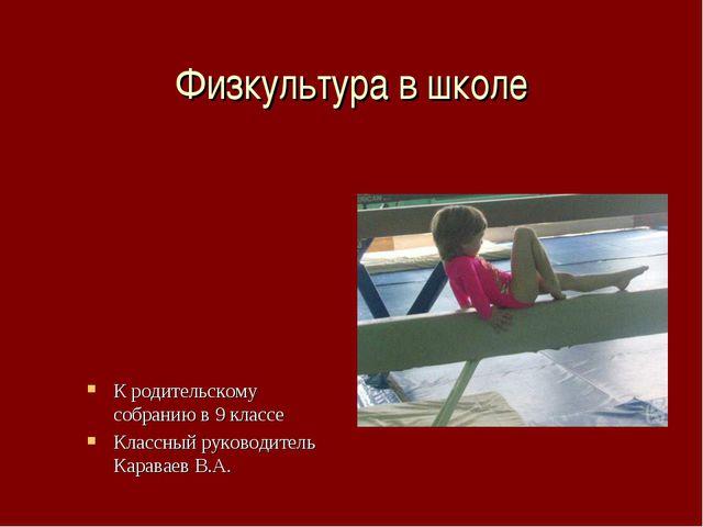 Физкультура в школе К родительскому собранию в 9 классе Классный руководитель...