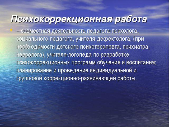 Психокоррекционная работа – совместная деятельность педагога-психолога, социа...