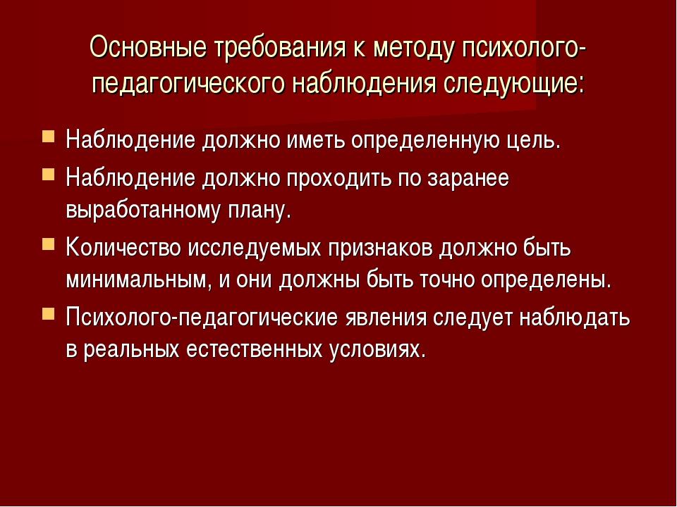 Основные требования к методу психолого-педагогического наблюдения следующие:...