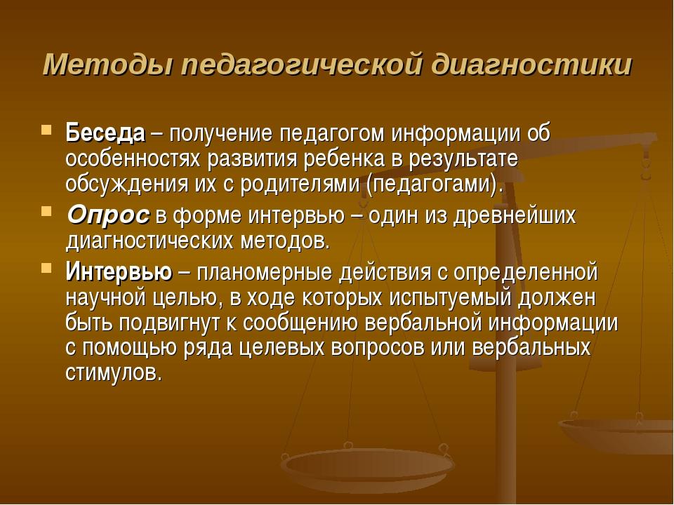 Методы педагогической диагностики Беседа– получение педагогом информации об...
