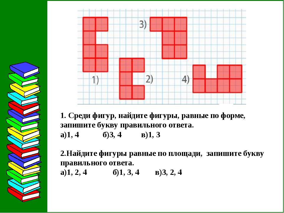 1. Среди фигур, найдите фигуры, равные по форме, запишите букву правильного о...