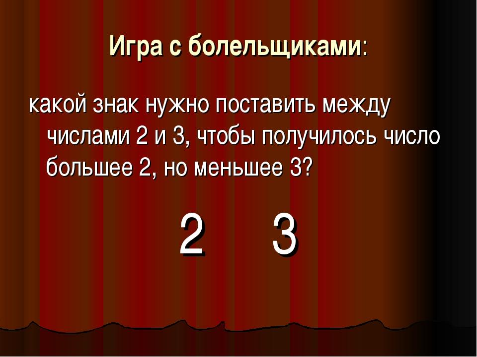 Игра с болельщиками: какой знак нужно поставить между числами 2 и 3, чтобы по...