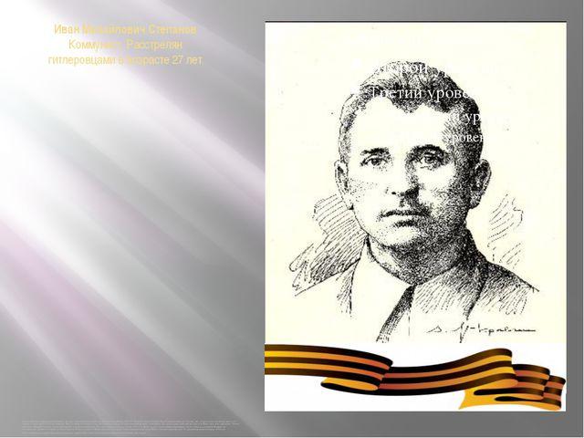 Иван Михайлович Степанов Коммунист. Расстрелян гитлеровцами в возрасте 27 лет...