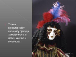 Только венецианскому карнавалу присуща таинственность и магия, мистика и колд