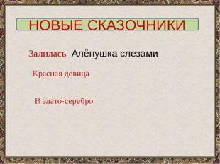 НОВЫЕ СКАЗОЧНИКИ Залилась Алёнушка слезами Красная девица В злато-серебро