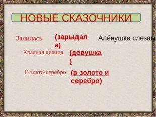 НОВЫЕ СКАЗОЧНИКИ Залилась Алёнушка слезами Красная девица В злато-серебро (за