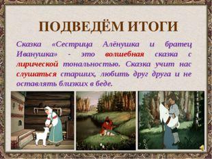 Сказка «Сестрица Алёнушка и братец Иванушка» - это волшебная сказка с лириче