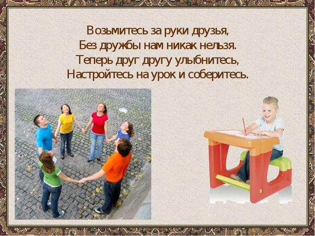Возьмитесь за руки друзья, Без дружбы нам никак нельзя. Теперь друг другу улы...