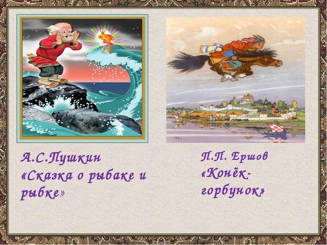 А.С.Пушкин «Сказка о рыбаке и рыбке» П.П. Ершов «Конёк-горбунок»