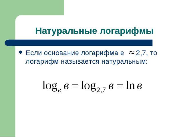 Натуральные логарифмы Если основание логарифма е 2,7, то логарифм называется...
