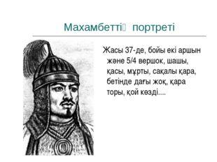 Махамбеттің портреті Жасы 37-де, бойы екі аршын және 5/4 вершок, шашы, қасы,