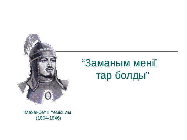 """""""Заманым менің тар болды"""" Маханбет Өтемісұлы (1804-1846)"""
