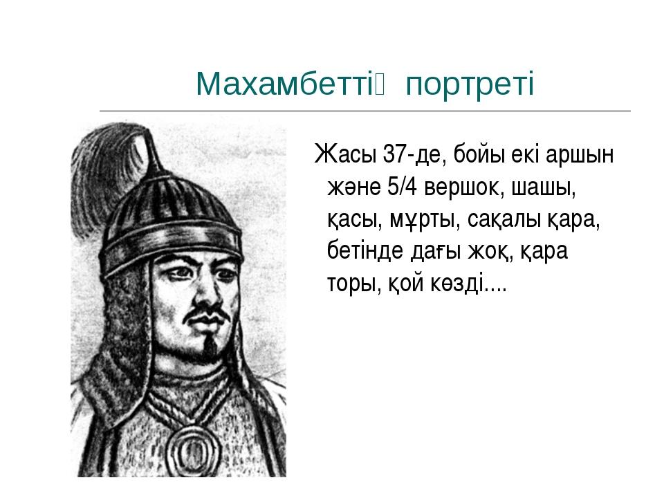 Махамбеттің портреті Жасы 37-де, бойы екі аршын және 5/4 вершок, шашы, қасы,...