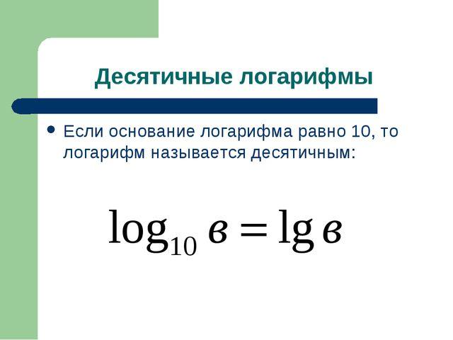 Десятичные логарифмы Если основание логарифма равно 10, то логарифм называетс...