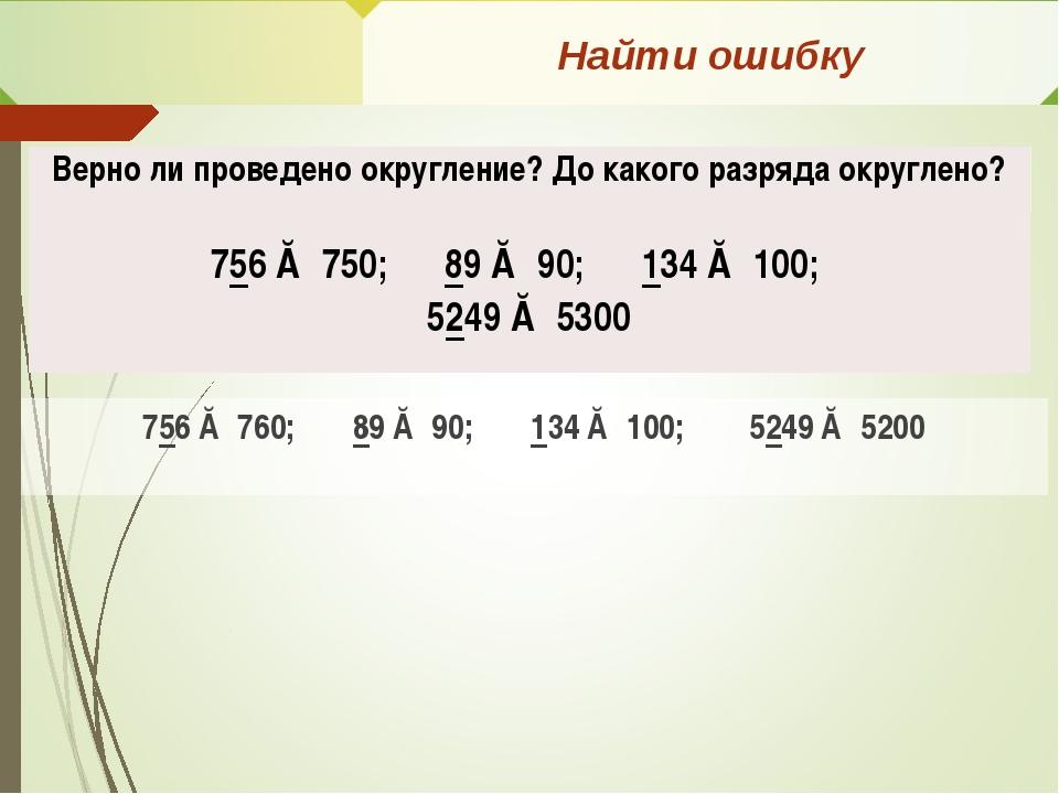 Найти ошибку 756 ≈ 760; 89 ≈ 90; 134 ≈ 100; 5249 ≈ 5200 Верно ли проведено ок...