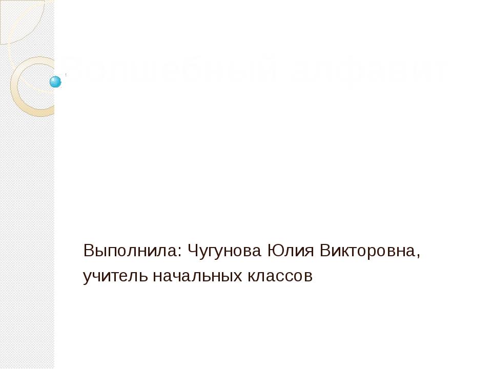 Выполнила: Чугунова Юлия Викторовна, учитель начальных классов Волшебный алфа...
