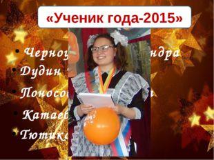 «Ученик года-2015» Черноусова Александра Дудин Илья Поносова Анжелика Катаева