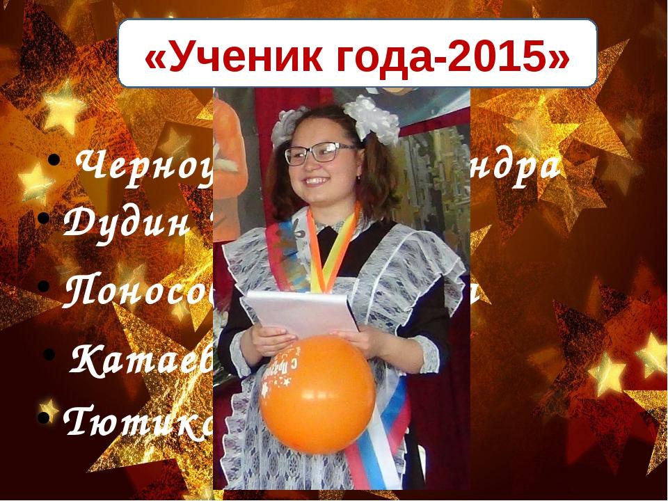 «Ученик года-2015» Черноусова Александра Дудин Илья Поносова Анжелика Катаева...