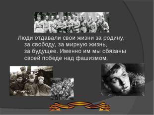 Люди отдавали свои жизни зародину, засвободу, замирную жизнь, забудущее.