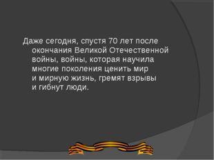 Даже сегодня, спустя 70лет после окончания Великой Отечественной войны, войн