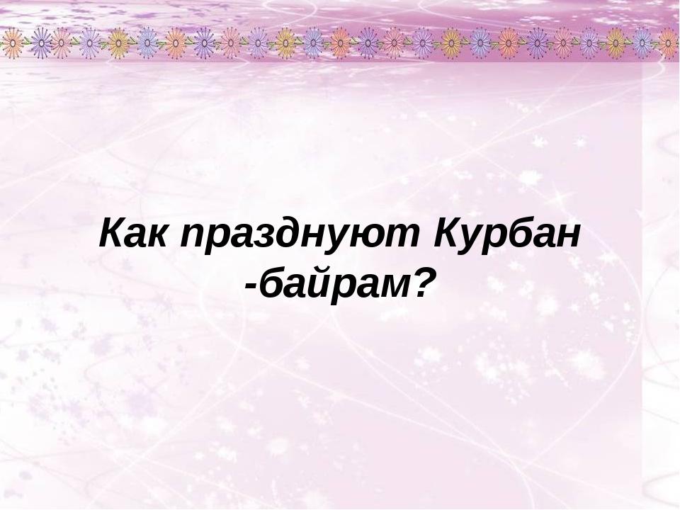 Как празднуют Курбан -байрам?