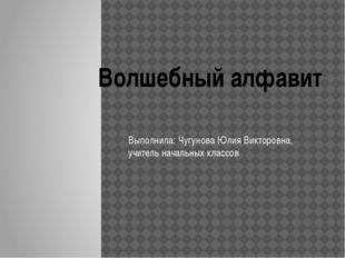 Выполнила: Чугунова Юлия Викторовна, учитель начальных классов Волшебный алф