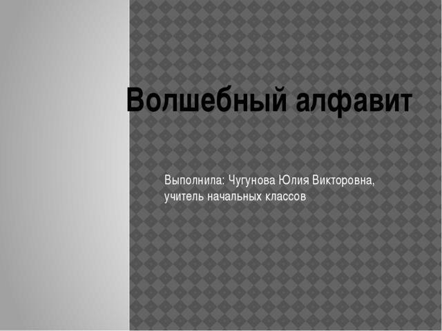Выполнила: Чугунова Юлия Викторовна, учитель начальных классов Волшебный алф...