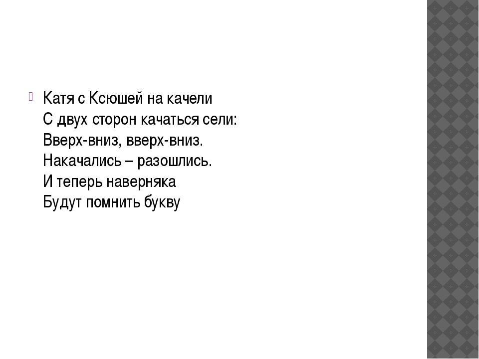 Катя с Ксюшей на качели С двух сторон качаться сели: Вверх-вниз, вверх-вниз....