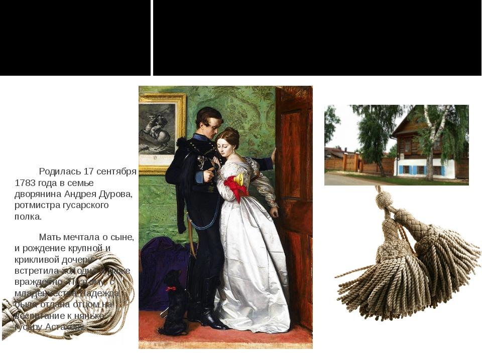 Родилась 17 сентября 1783 года в семье дворянина Андрея Дурова, ротмистра гу...