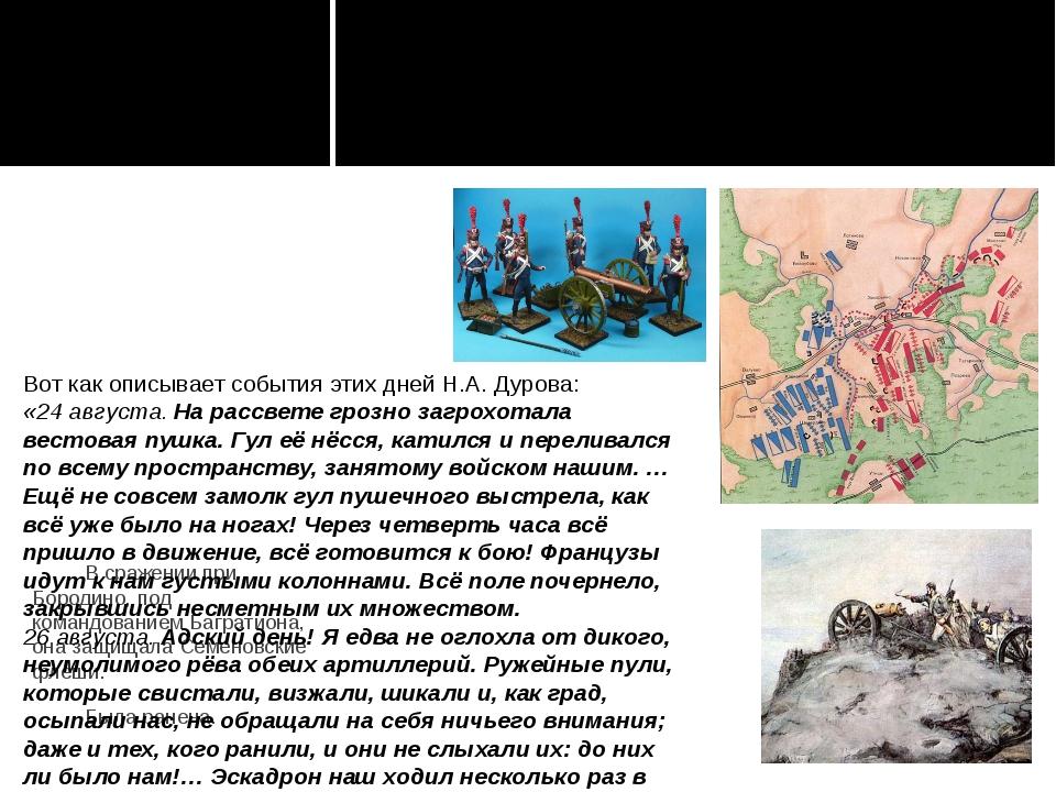 В сражении при Бородино, под командованием Багратиона, она защищала Семеновс...