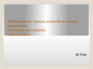 И. Гёте Недостаточно знания, необходимо также применение; недостаточно хотеть