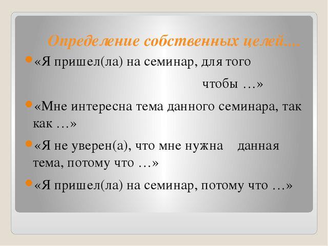Определение собственных целей.... «Я пришел(ла) на семинар, для того чтобы …...