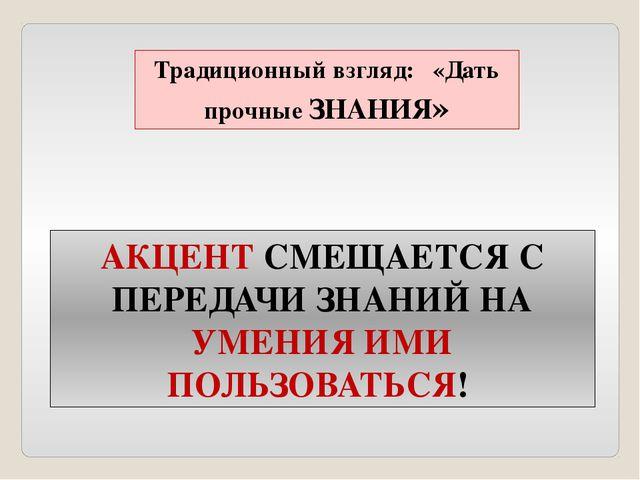 Традиционный взгляд: «Дать прочные ЗНАНИЯ» АКЦЕНТ СМЕЩАЕТСЯ С ПЕРЕДАЧИ ЗНАНИЙ...