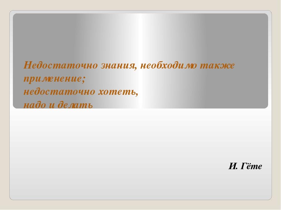 И. Гёте Недостаточно знания, необходимо также применение; недостаточно хотеть...