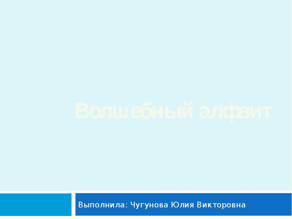 Выполнила: Чугунова Юлия Викторовна Волшебный алфвит