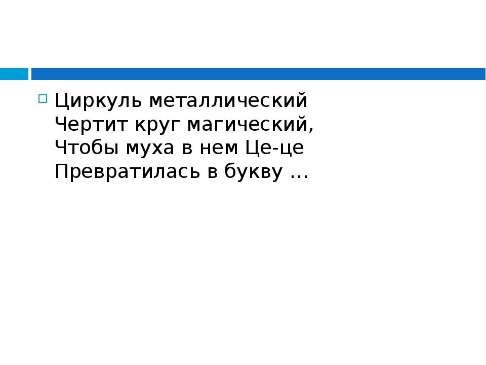 Циркуль металлический Чертит круг магический, Чтобы муха в нем Це-це Преврат...