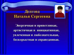 Долгова Наталья Сергеевна Энергичная и приветливая, артистичная и инициативна