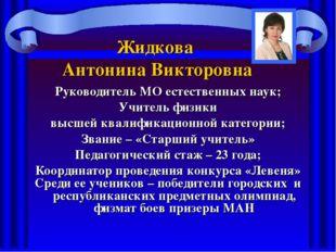Жидкова Антонина Викторовна Руководитель МО естественных наук; Учитель физики