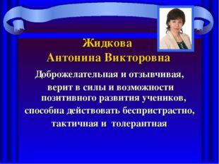 Жидкова Антонина Викторовна Доброжелательная и отзывчивая, верит в силы и воз