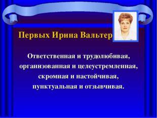 Первых Ирина Вальтеровна Ответственная и трудолюбивая, организованная и целеу
