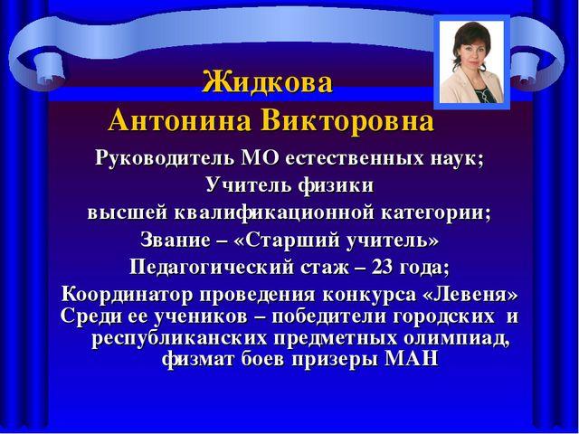Жидкова Антонина Викторовна Руководитель МО естественных наук; Учитель физики...