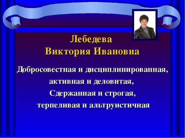 Лебедева Виктория Ивановна Добросовестная и дисциплинированная, активная и де...
