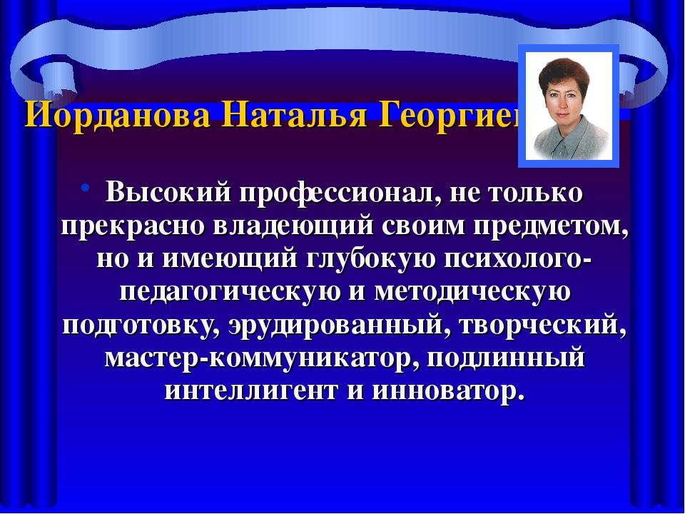 Иорданова Наталья Георгиевна Высокий профессионал, не только прекрасно владею...