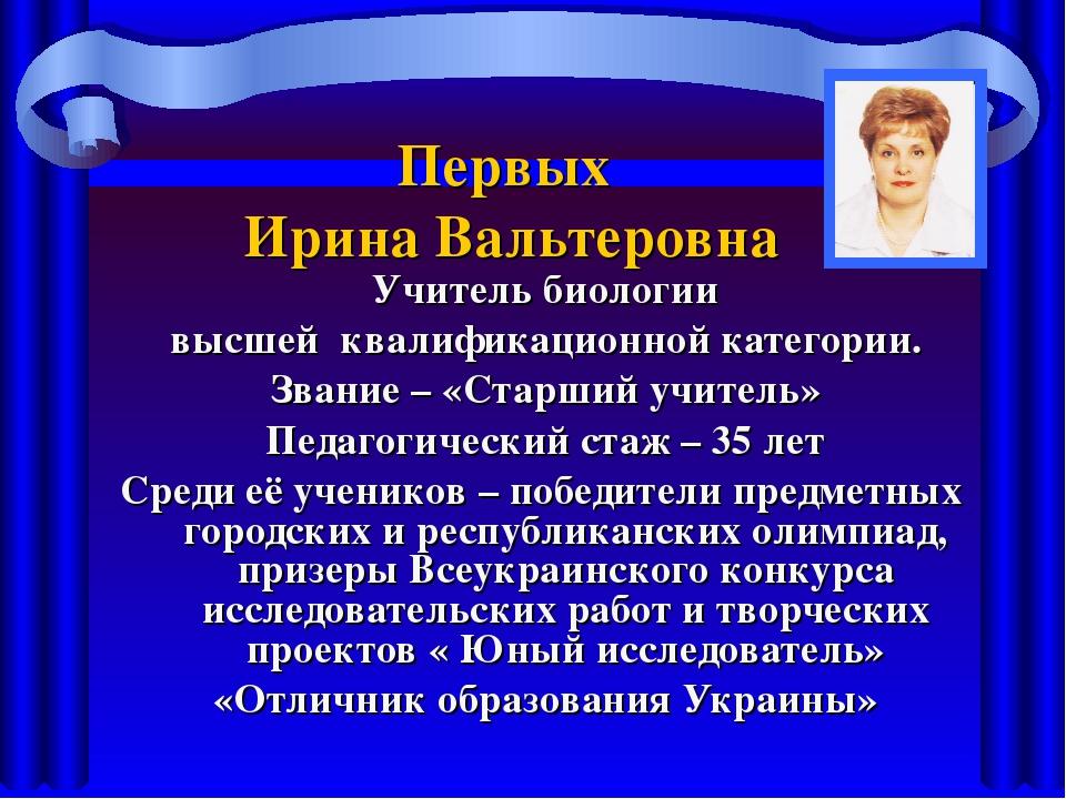 Первых Ирина Вальтеровна Учитель биологии высшей квалификационной категории....