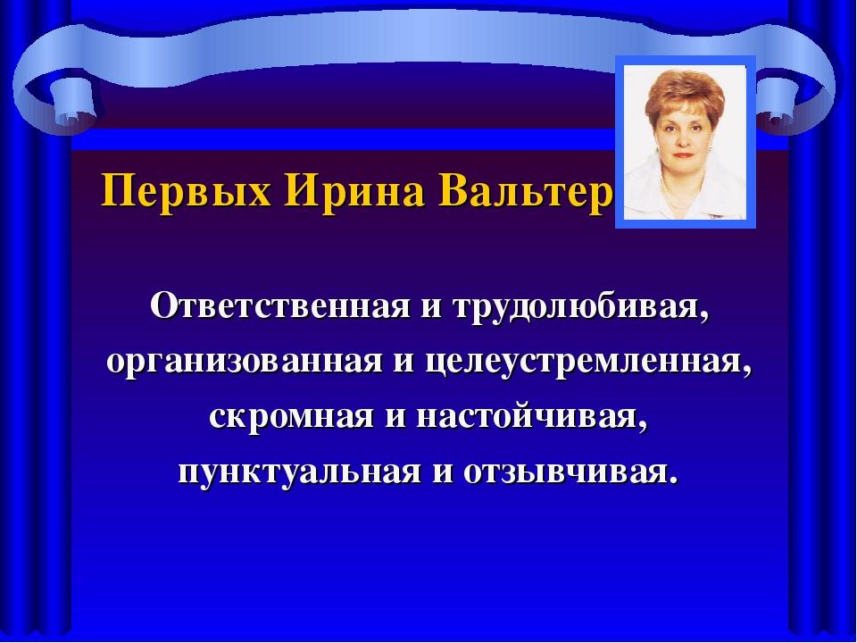 Первых Ирина Вальтеровна Ответственная и трудолюбивая, организованная и целеу...
